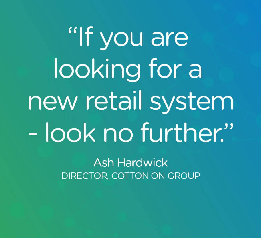 If you are looking for a new retail system - look no further. Ash Hardwick - Director, Cotton On Group